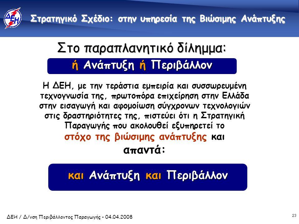 23 ΔΕΗ / Δ/νση Περιβάλλοντος Παραγωγής - 04.04.2008 Στρατηγικό Σχέδιο: στην υπηρεσία της Βιώσιμης Ανάπτυξης Στρατηγικό Σχέδιο: στην υπηρεσία της Βιώσιμης Ανάπτυξης Η ΔΕΗ, με την τεράστια εμπειρία και συσσωρευμένη τεχνογνωσία της, πρωτοπόρα επιχείρηση στην Ελλάδα στην εισαγωγή και αφομοίωση σύγχρονων τεχνολογιών στις δραστηριότητες της, πιστεύει ότι η Στρατηγική Παραγωγής που ακολουθεί εξυπηρετεί το στόχο της βιώσιμης ανάπτυξης και απαντά: και Ανάπτυξη και Περιβάλλον Στο παραπλανητικό δίλημμα: ή Ανάπτυξη ή Περιβάλλον