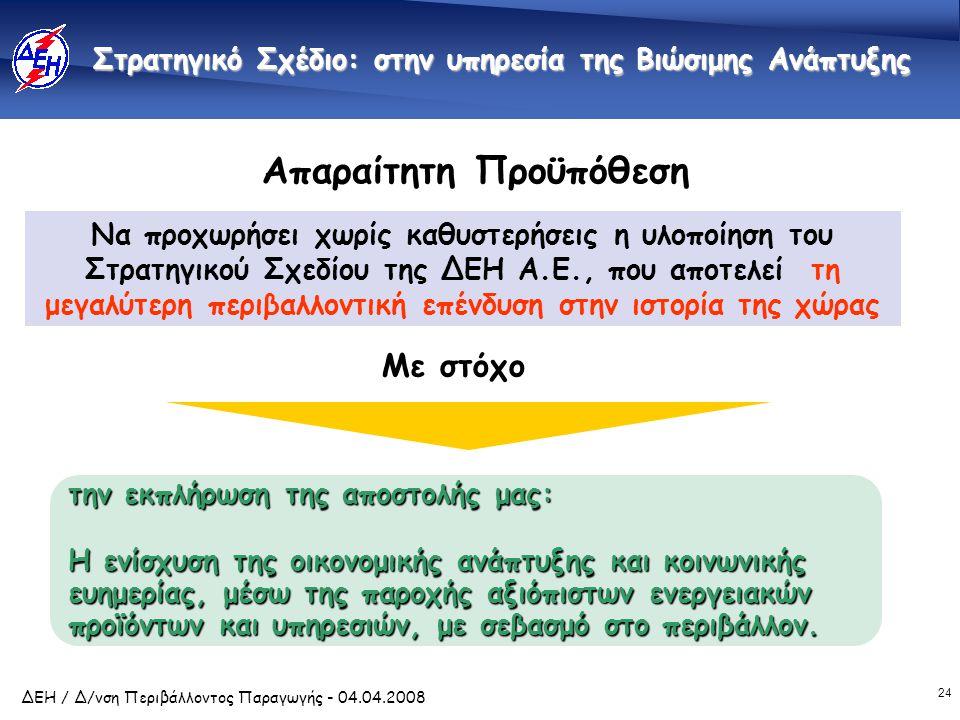 24 ΔΕΗ / Δ/νση Περιβάλλοντος Παραγωγής - 04.04.2008 Απαραίτητη Προϋπόθεση Να προχωρήσει χωρίς καθυστερήσεις η υλοποίηση του Στρατηγικού Σχεδίου της ΔΕ