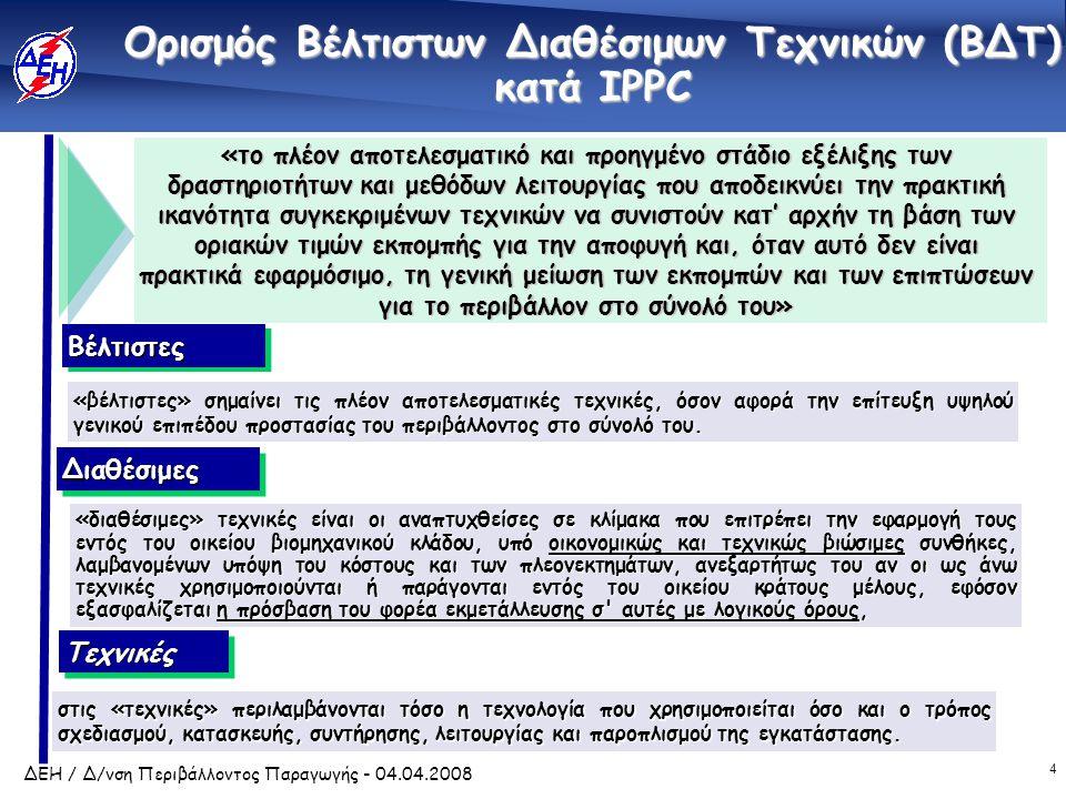 4 ΔΕΗ / Δ/νση Περιβάλλοντος Παραγωγής - 04.04.2008 Ορισμός Βέλτιστων Διαθέσιμων Τεχνικών (ΒΔΤ) κατά IPPC «το πλέον αποτελεσματικό και προηγμένο στάδιο εξέλιξης των δραστηριοτήτων και μεθόδων λειτουργίας που αποδεικνύει την πρακτική ικανότητα συγκεκριμένων τεχνικών να συνιστούν κατ' αρχήν τη βάση των οριακών τιμών εκπομπής για την αποφυγή και, όταν αυτό δεν είναι πρακτικά εφαρμόσιμο, τη γενική μείωση των εκπομπών και των επιπτώσεων για το περιβάλλον στο σύνολό του» ΤεχνικέςΤεχνικές στις «τεχνικές» περιλαμβάνονται τόσο η τεχνολογία που χρησιμοποιείται όσο και ο τρόπος σχεδιασμού, κατασκευής, συντήρησης, λειτουργίας και παροπλισμού της εγκατάστασης.