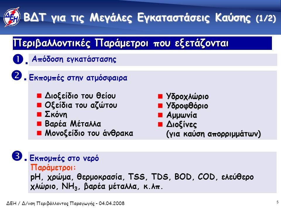 5 ΔΕΗ / Δ/νση Περιβάλλοντος Παραγωγής - 04.04.2008 Περιβαλλοντικές Παράμετροι που εξετάζονται ΒΔΤ για τις Μεγάλες Εγκαταστάσεις Καύσης (1/2) ΥδροχλώριοΥδροφθόριοΑμμωνία Διοξίνες (για καύση απορριμμάτων) .