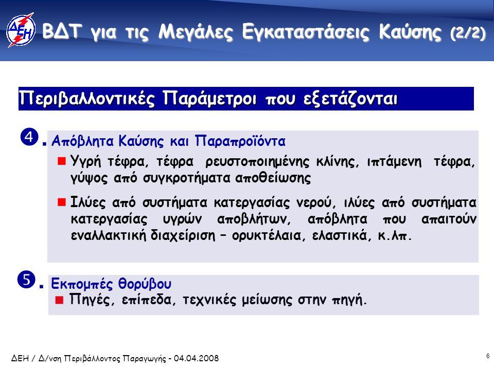 6 ΔΕΗ / Δ/νση Περιβάλλοντος Παραγωγής - 04.04.2008 Περιβαλλοντικές Παράμετροι που εξετάζονται Πηγές, επίπεδα, τεχνικές μείωσης στην πηγή. . Απόβλητα