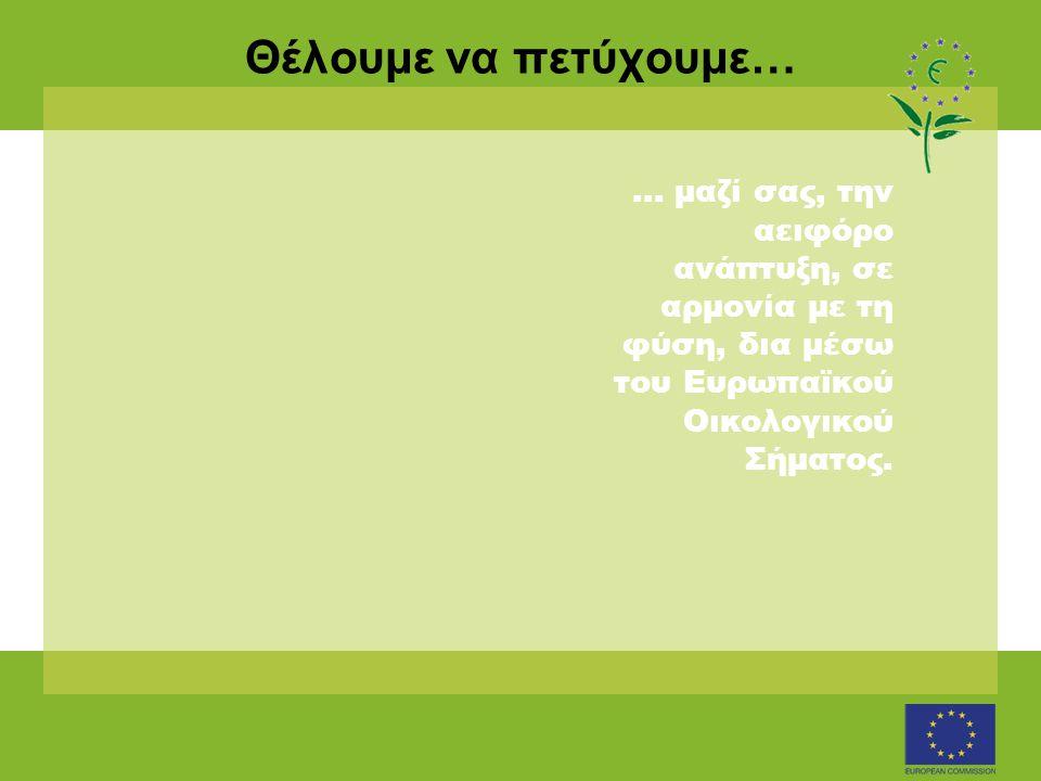 Θέλουμε να πετύχουμε…... μαζί σας, την αειφόρο ανάπτυξη, σε αρμονία με τη φύση, δια μέσω του Ευρωπαϊκού Οικολογικού Σήματος.