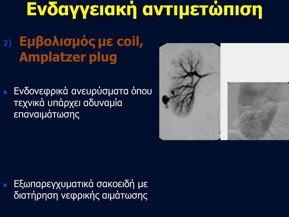Ενδαγγειακή αντιμετώπιση 2) Εμβολισμός με coil, Amplatzer plug  Ενδονεφρικά ανευρύσματα όπου τεχνικά υπάρχει αδυναμία επαναιμάτωσης  Εξωπαρεγχυματικ