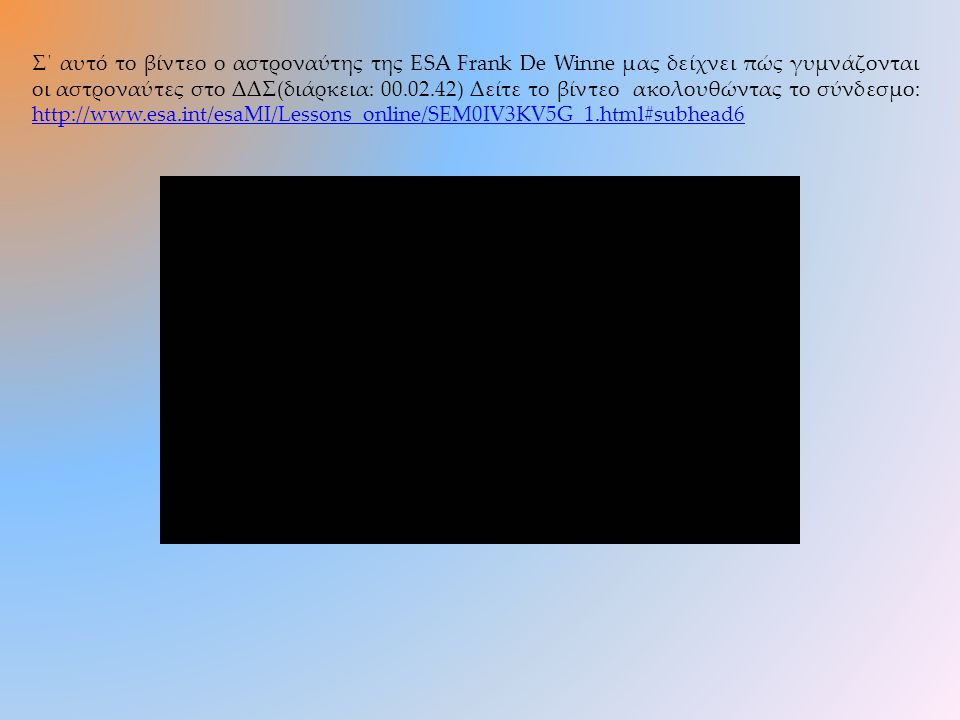 Σ΄ αυτό το βίντεο ο αστροναύτης της ESA Frank De Winne μας δείχνει πώς γυμνάζονται οι αστροναύτες στο ΔΔΣ(διάρκεια: 00.02.42) Δείτε το βίντεο ακολουθώντας το σύνδεσμο: http://www.esa.int/esaMI/Lessons_online/SEM0IV3KV5G_1.html#subhead6 http://www.esa.int/esaMI/Lessons_online/SEM0IV3KV5G_1.html#subhead6