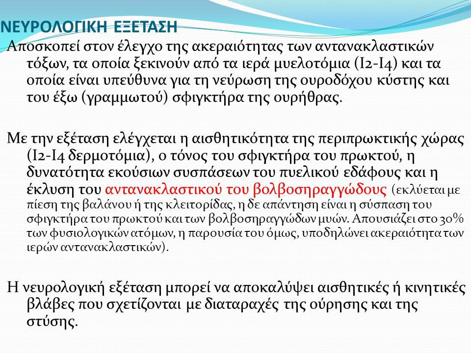 ΝΕΥΡΟΛΟΓΙΚΗ ΕΞΕΤΑΣΗ Αποσκοπεί στον έλεγχο της ακεραιότητας των αντανακλαστικών τόξων, τα οποία ξεκινούν από τα ιερά μυελοτόμια (Ι2-Ι4) και τα οποία εί