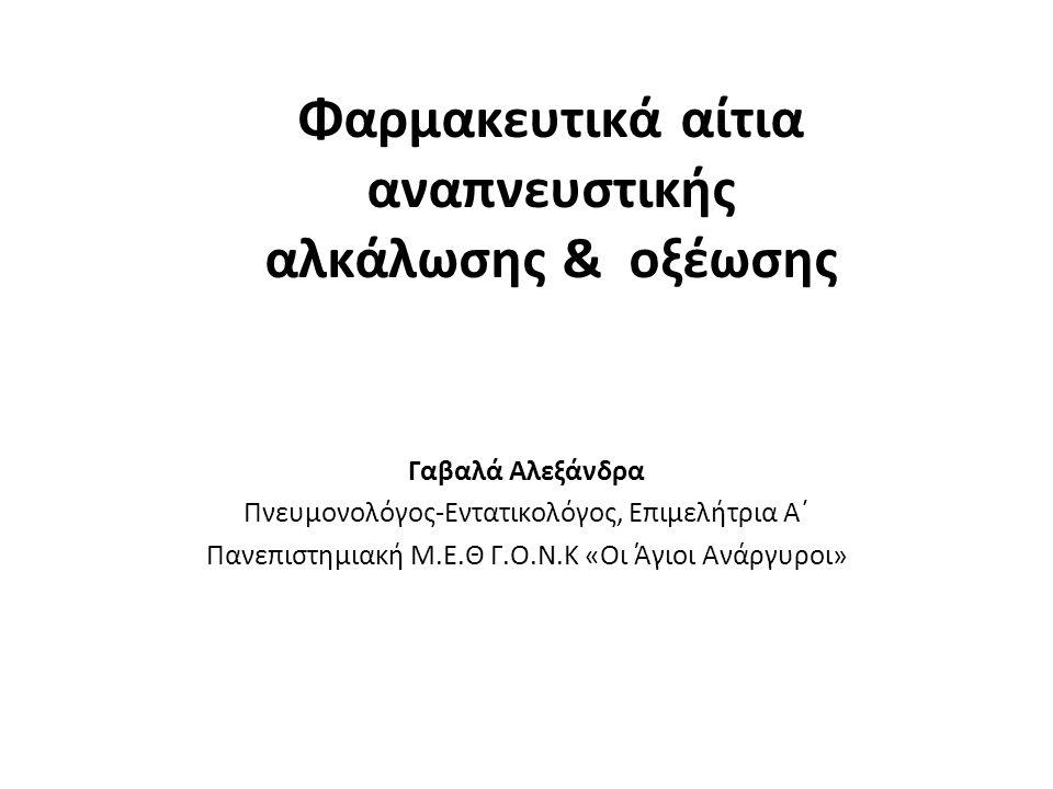 Φαρμακευτικά αίτια αναπνευστικής αλκάλωσης & οξέωσης Γαβαλά Αλεξάνδρα Πνευμονολόγος-Εντατικολόγος, Επιμελήτρια Α΄ Πανεπιστημιακή Μ.Ε.Θ Γ.O.Ν.K «Οι Άγι