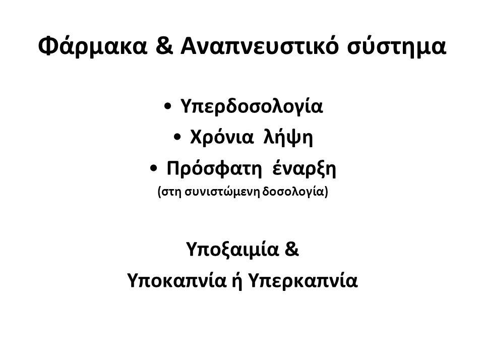 Φάρμακα & Αναπνευστικό σύστημα •Υπερδοσολογία •Χρόνια λήψη •Πρόσφατη έναρξη (στη συνιστώμενη δοσολογία) Υποξαιμία & Υποκαπνία ή Υπερκαπνία