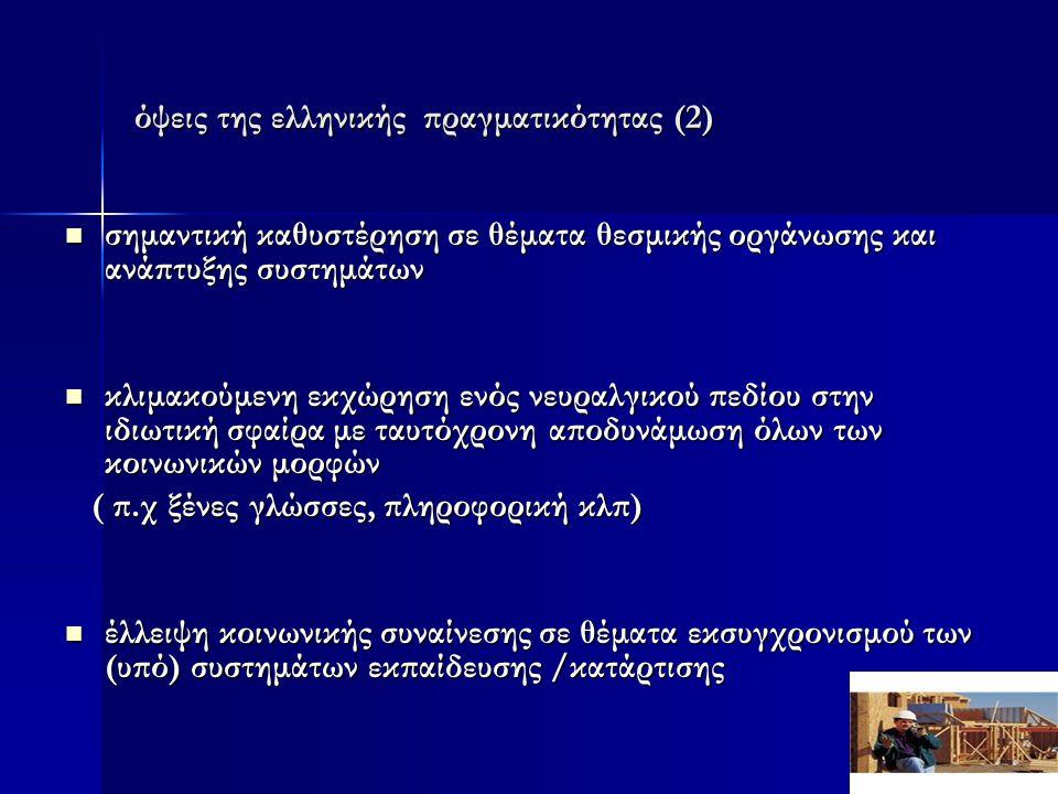 όψεις της ελληνικής πραγματικότητας (2)  σημαντική καθυστέρηση σε θέματα θεσμικής οργάνωσης και ανάπτυξης συστημάτων  κλιμακούμενη εκχώρηση ενός νευραλγικού πεδίου στην ιδιωτική σφαίρα με ταυτόχρονη αποδυνάμωση όλων των κοινωνικών μορφών ( π.χ ξένες γλώσσες, πληροφορική κλπ) ( π.χ ξένες γλώσσες, πληροφορική κλπ)  έλλειψη κοινωνικής συναίνεσης σε θέματα εκσυγχρονισμού των (υπό) συστημάτων εκπαίδευσης /κατάρτισης