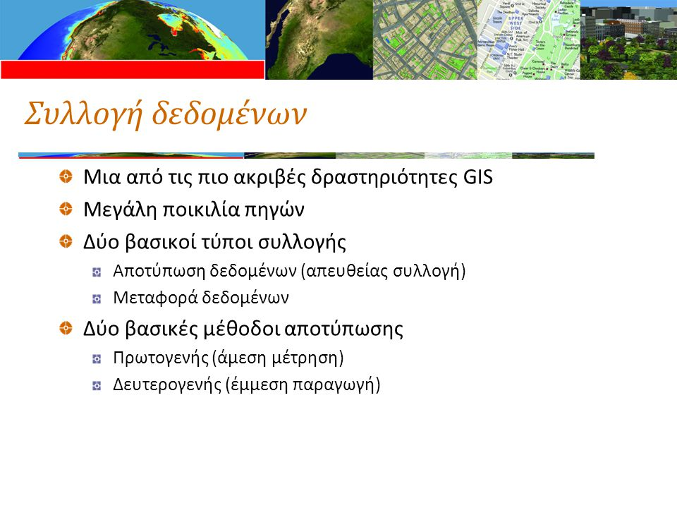 Τεχνικές συλλογής δεδομένων ΡάστερΔιανυσματικά Πρωτογενή Ψηφιακές δορυφορικές φωτογραφίες τηλεπισκόπησης Μετρήσεις GPS Ψηφιακές αεροφωτογραφίεςΤοπογραφικές μετρήσεις Δευτερογενή Σαρωμένοι χάρτες ή φωτογραφίες Τοπογραφικοί χάρτες Ψηφιακά μοντέλα υψομέτρων (DEM) από τοπογραφικούς χάρτες ισοϋψών Βάσεις δεδομένων τοπωνυμίων