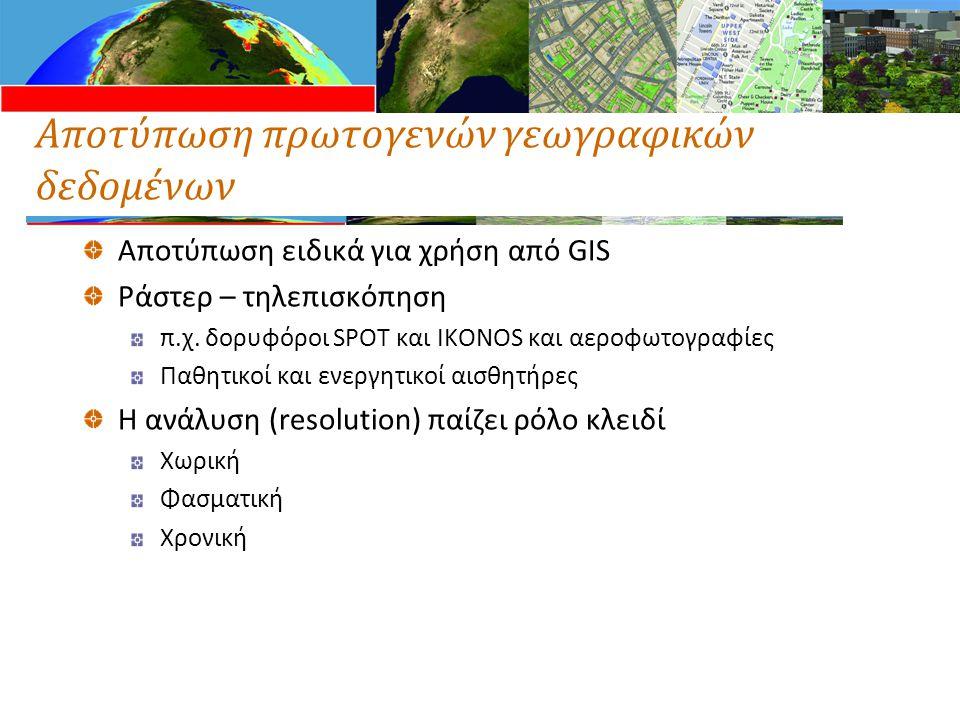 Αποτύπωση πρωτογενών γεωγραφικών δεδομένων Αποτύπωση ειδικά για χρήση από GIS Ράστερ – τηλεπισκόπηση π.χ. δορυφόροι SPOT και IKONOS και αεροφωτογραφίε