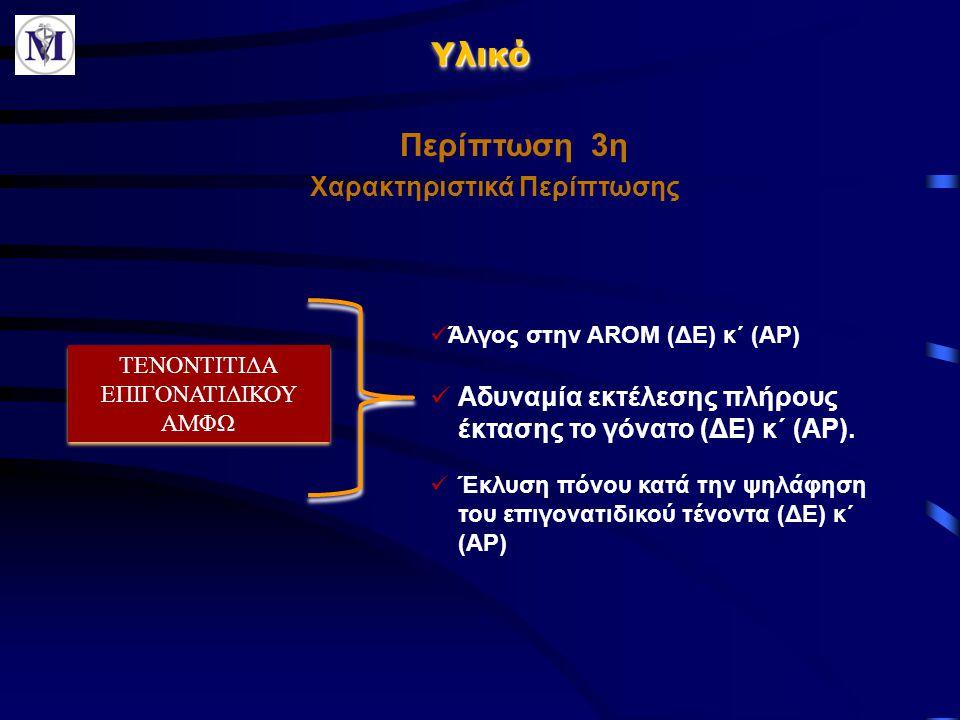 ΥλικόΥλικό Χαρακτηριστικά Περίπτωσης  Αδυναμία εκτέλεσης πλήρους έκτασης το γόνατο (ΔΕ) κ΄ (ΑΡ). Περίπτωση 3η ΤΕΝΟΝΤΙΤΙΔΑ ΕΠΙΓΟΝΑΤΙΔΙΚΟΥ ΑΜΦΩ  Άλγος