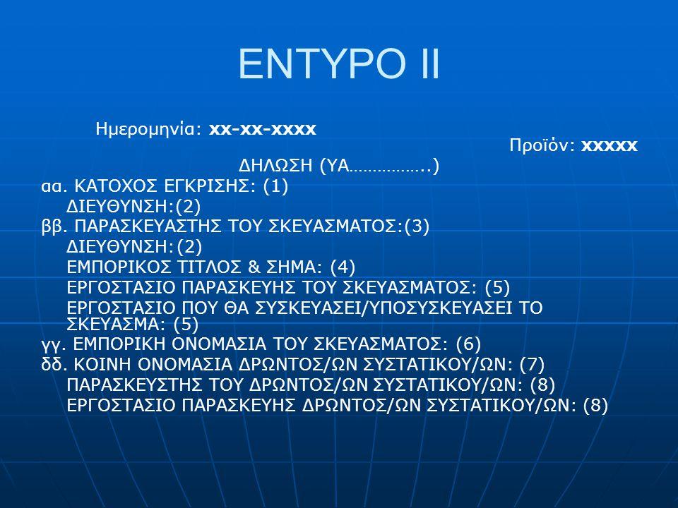 ENTYPO ΙΙ Ημερομηνία: xx-xx-xxxx Προϊόν: xxxxx ΔΗΛΩΣΗ (YA……………..) αα. ΚΑΤΟΧΟΣ ΕΓΚΡΙΣΗΣ: (1) ΔΙΕΥΘΥΝΣΗ:(2) ββ. ΠΑΡΑΣΚΕΥΑΣΤΗΣ ΤΟΥ ΣΚΕΥΑΣΜΑΤΟΣ:(3) ΔΙΕΥΘΥ