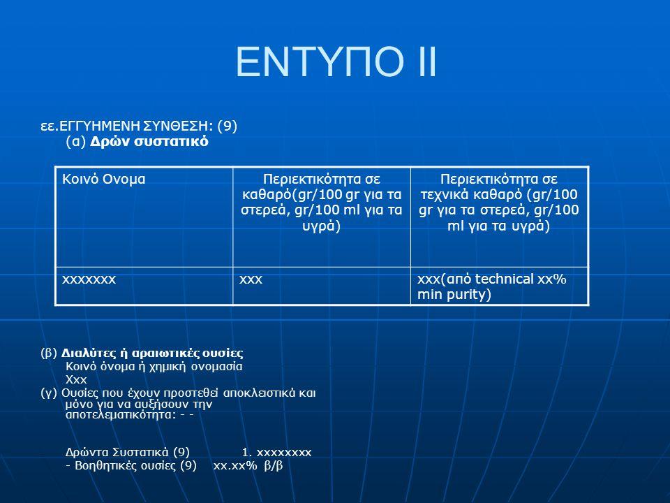 ΕΝΤΥΠΟ II εε.ΕΓΓΥΗΜΕΝΗ ΣΥΝΘΕΣΗ: (9) (α) Δρών συστατικό (β) Διαλύτες ή αραιωτικές ουσίες Κοινό όνομα ή χημική ονομασία Xxx (γ) Ουσίες που έχουν προστεθ