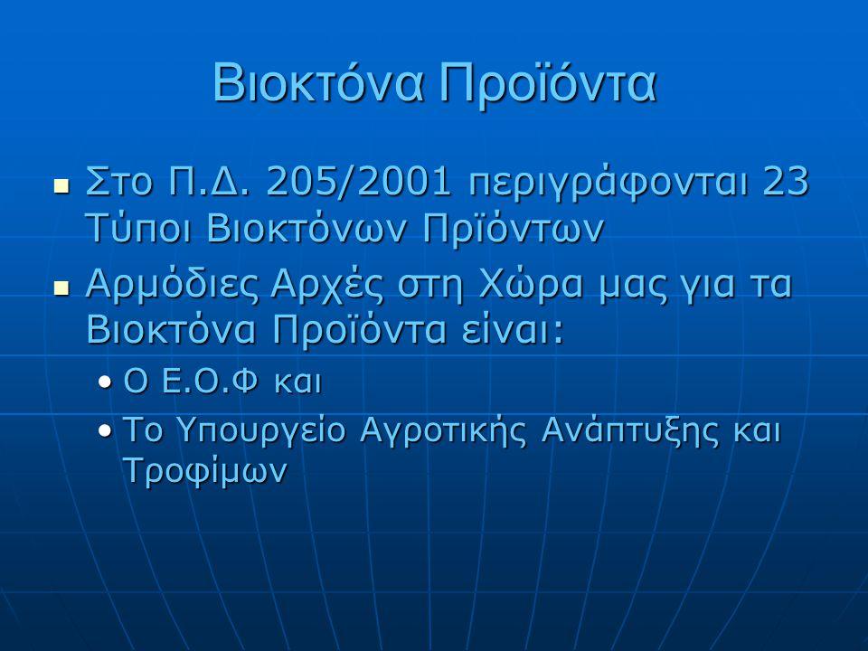 Βιοκτόνα Προϊόντα  Στο Π.Δ. 205/2001 περιγράφονται 23 Τύποι Βιοκτόνων Πρϊόντων  Αρμόδιες Αρχές στη Χώρα μας για τα Βιοκτόνα Προϊόντα είναι: •Ο Ε.Ο.Φ