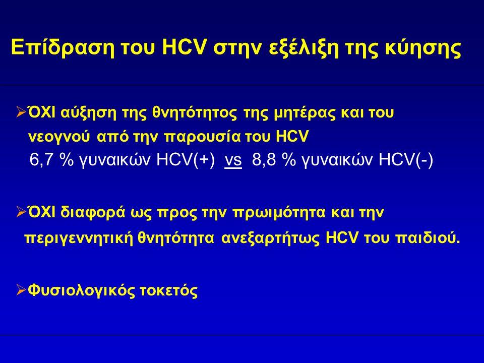 Επίδραση του HCV στην εξέλιξη της κύησης  ΌΧΙ αύξηση της θνητότητος της μητέρας και του νεογνού από την παρουσία του HCV 6,7 % γυναικών HCV(+) vs 8,8 % γυναικών HCV(-)  ΌΧΙ διαφορά ως προς την πρωιμότητα και την περιγεννητική θνητότητα ανεξαρτήτως HCV του παιδιού.