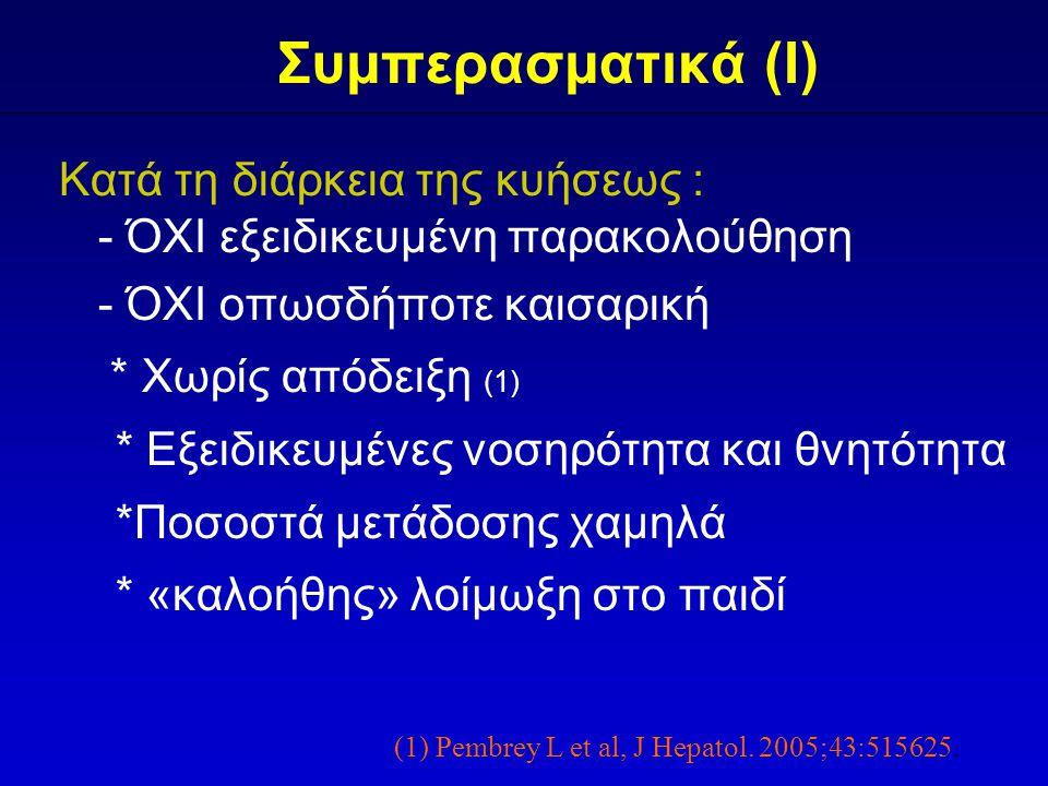 Συμπερασματικά (I) Κατά τη διάρκεια της κυήσεως : - ΌΧΙ εξειδικευμένη παρακολούθηση - ΌΧΙ οπωσδήποτε καισαρική * Χωρίς απόδειξη (1) * Εξειδικευμένες νοσηρότητα και θνητότητα *Ποσοστά μετάδοσης χαμηλά * «καλοήθης» λοίμωξη στο παιδί (1) Pembrey L et al, J Hepatol.