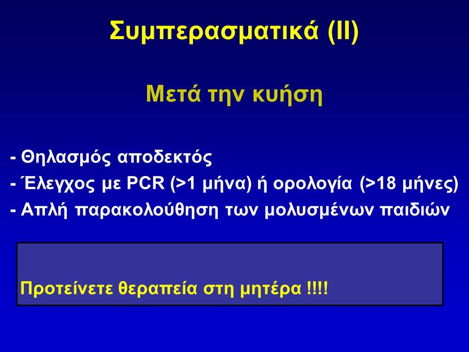 Συμπερασματικά (IΙ) Μετά την κυήση - Θηλασμός αποδεκτός - Έλεγχος με PCR (>1 μήνα) ή ορολογία (>18 μήνες) - Απλή παρακολούθηση των μολυσμένων παιδιών Προτείνετε θεραπεία στη μητέρα !!!!