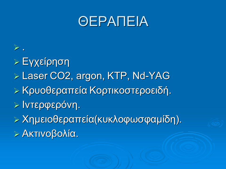 ΘΕΡΑΠΕΙΑ .  Εγχείρηση  Laser CO2, argon, KTP, Nd-YAG  Kρυοθεραπεία Κορτικοστεροειδή.  Ιντερφερόνη.  Χημειοθεραπεία(κυκλοφωσφαμίδη).  Ακτινοβολί