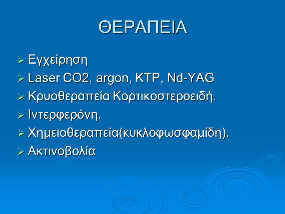 ΘΕΡΑΠΕΙΑ  Εγχείρηση  Laser CO2, argon, KTP, Nd-YAG  Kρυοθεραπεία Κορτικοστεροειδή.  Ιντερφερόνη.  Χημειοθεραπεία(κυκλοφωσφαμίδη).  Ακτινοβολία