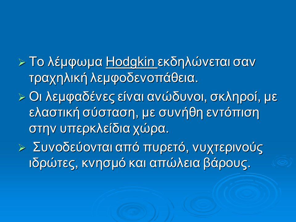  Το λέμφωμα Hodgkin εκδηλώνεται σαν τραχηλική λεμφοδενοπάθεια.  Οι λεμφαδένες είναι ανώδυνοι, σκληροί, με ελαστική σύσταση, με συνήθη εντόπιση στην