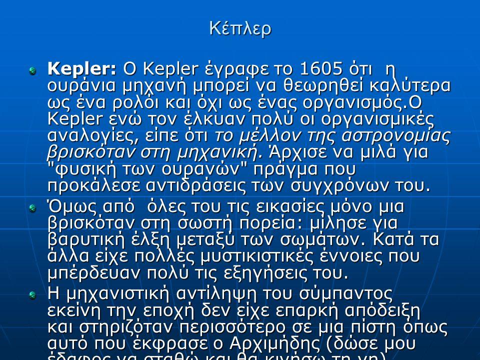 Κέπλερ Kepler: Ο Kepler έγραφε το 1605 ότι η ουράνια μηχανή μπορεί να θεωρηθεί καλύτερα ως ένα ρολόι και όχι ως ένας οργανισμός.Ο Kepler ενώ τον έλκυαν πολύ οι οργανισμικές αναλογίες, είπε ότι το μέλλον της αστρονομίας βρισκόταν στη μηχανική.