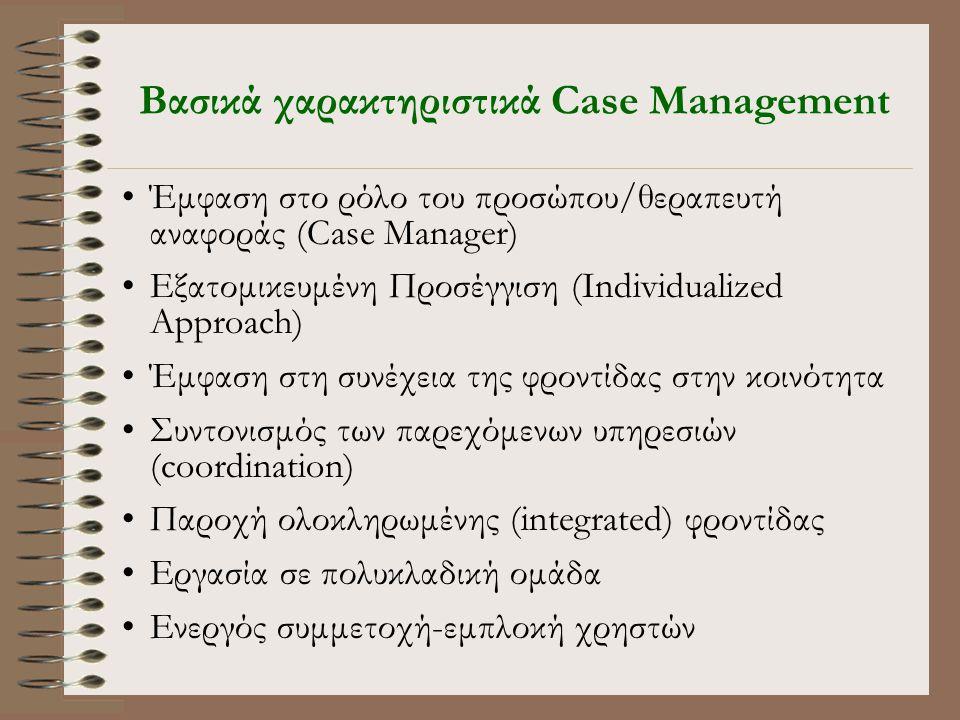Βασικά χαρακτηριστικά Case Management •Έμφαση στο ρόλο του προσώπου/θεραπευτή αναφοράς (Case Manager) •Εξατομικευμένη Προσέγγιση (Individualized Approach) •Έμφαση στη συνέχεια της φροντίδας στην κοινότητα •Συντονισμός των παρεχόμενων υπηρεσιών (coordination) •Παροχή ολοκληρωμένης (integrated) φροντίδας •Εργασία σε πολυκλαδική ομάδα •Ενεργός συμμετοχή-εμπλοκή χρηστών
