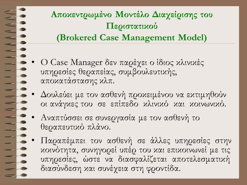 Αποκεντρωμένο Μοντέλο Διαχείρισης του Περιστατικού (Brokered Case Management Model) •Ο Case Manager δεν παρέχει ο ίδιος κλινικές υπηρεσίες θεραπείας, συμβουλευτικής, αποκατάστασης κλπ.