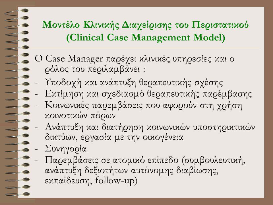 Μοντέλο Κλινικής Διαχείρισης του Περιστατικού (Clinical Case Management Model) O Case Manager παρέχει κλινικές υπηρεσίες και ο ρόλος του περιλαμβάνει : -Υποδοχή και ανάπτυξη θεραπευτικής σχέσης -Εκτίμηση και σχεδιασμό θεραπευτικής παρέμβασης -Κοινωνικές παρεμβάσεις που αφορούν στη χρήση κοινοτικών πόρων -Ανάπτυξη και διατήρηση κοινωνικών υποστηρικτικών δικτύων, εργασία με την οικογένεια -Συνηγορία -Παρεμβάσεις σε ατομικό επίπεδο (συμβουλευτική, ανάπτυξη δεξιοτήτων αυτόνομης διαβίωσης, εκπαίδευση, follow-up)