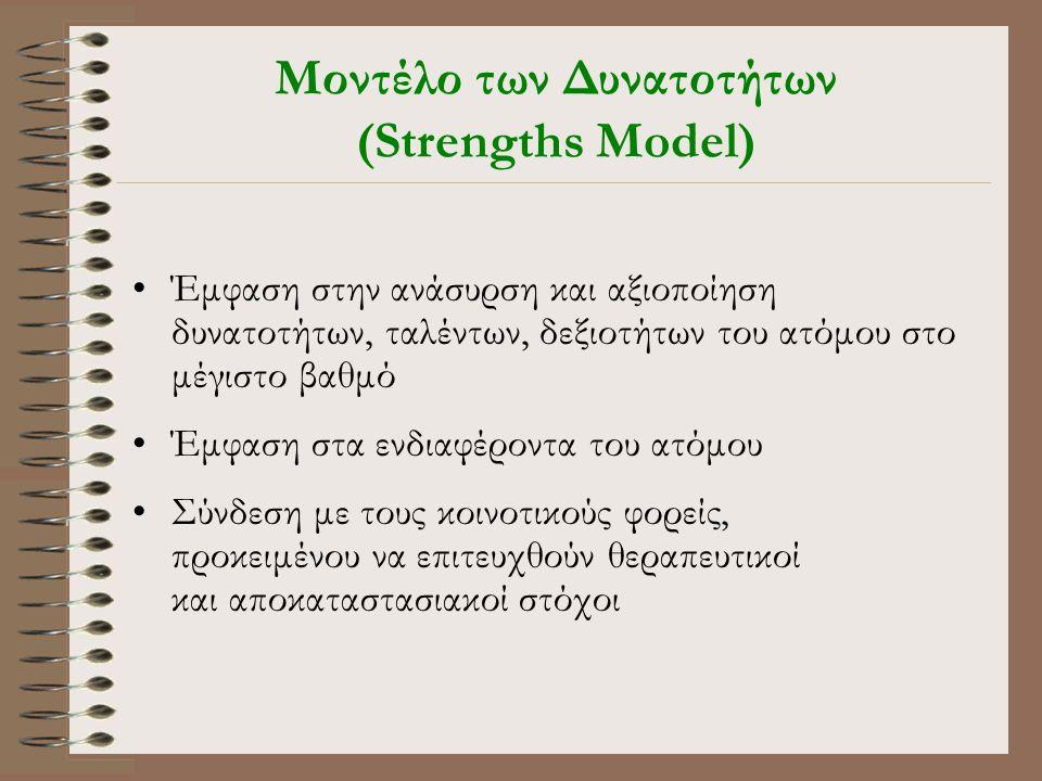Μοντέλο των Δυνατοτήτων (Strengths Model) •Έμφαση στην ανάσυρση και αξιοποίηση δυνατοτήτων, ταλέντων, δεξιοτήτων του ατόμου στο μέγιστο βαθμό •Έμφαση στα ενδιαφέροντα του ατόμου •Σύνδεση με τους κοινοτικούς φορείς, προκειμένου να επιτευχθούν θεραπευτικοί και αποκαταστασιακοί στόχοι