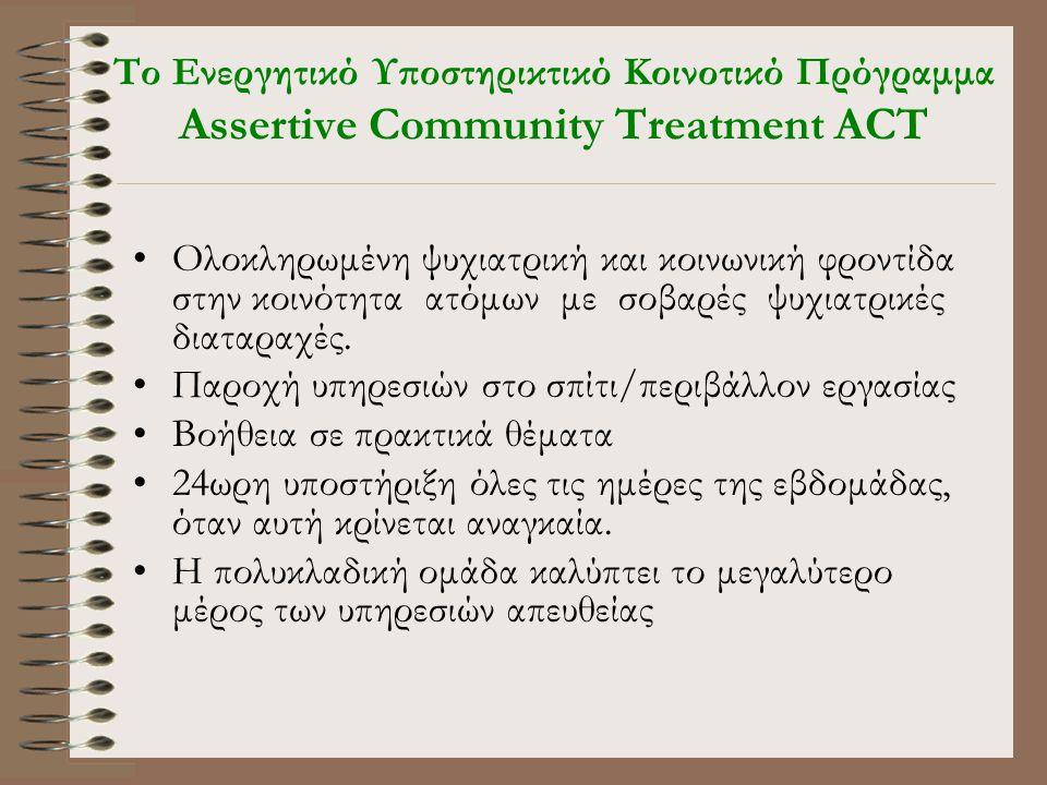 Tο Ενεργητικό Υποστηρικτικό Κοινοτικό Πρόγραμμα Assertive Community Treatment ACT •Ολοκληρωμένη ψυχιατρική και κοινωνική φροντίδα στην κοινότητα ατόμων με σοβαρές ψυχιατρικές διαταραχές.