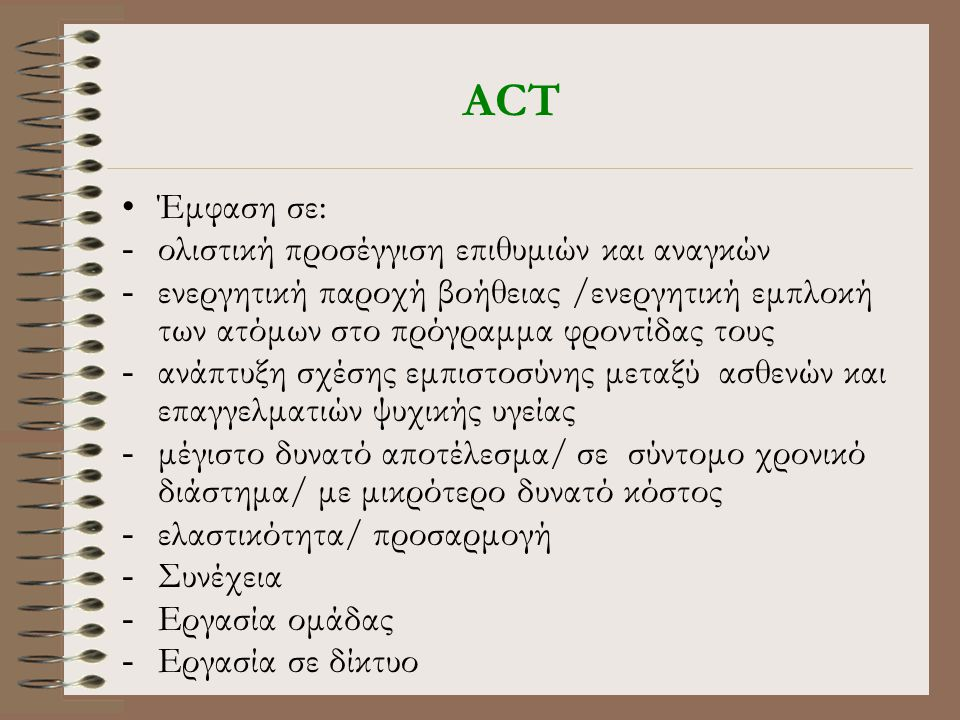 ACT •Έμφαση σε: -ολιστική προσέγγιση επιθυμιών και αναγκών -ενεργητική παροχή βοήθειας /ενεργητική εμπλοκή των ατόμων στο πρόγραμμα φροντίδας τους -ανάπτυξη σχέσης εμπιστοσύνης μεταξύ ασθενών και επαγγελματιών ψυχικής υγείας -μέγιστο δυνατό αποτέλεσμα/ σε σύντομο χρονικό διάστημα/ με μικρότερο δυνατό κόστος -ελαστικότητα/ προσαρμογή -Συνέχεια -Εργασία ομάδας -Εργασία σε δίκτυο