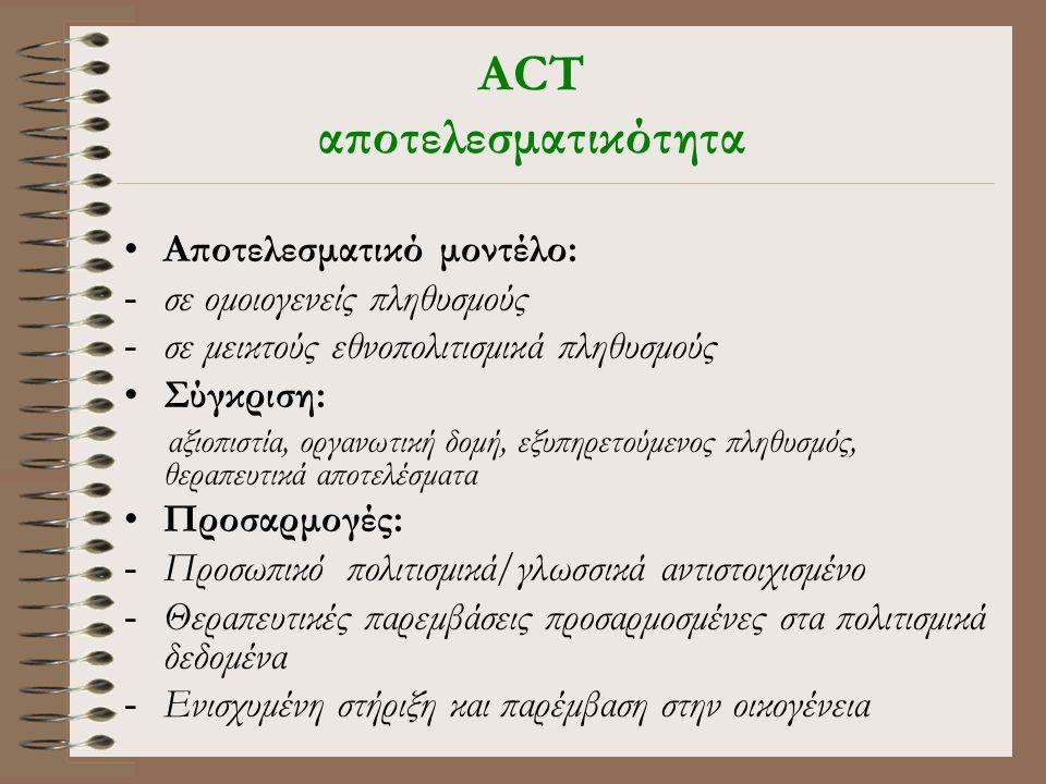 ACT αποτελεσματικότητα •Αποτελεσματικό μοντέλο: -σε ομοιογενείς πληθυσμούς -σε μεικτούς εθνοπολιτισμικά πληθυσμούς •Σύγκριση: αξιοπιστία, οργανωτική δομή, εξυπηρετούμενος πληθυσμός, θεραπευτικά αποτελέσματα •Προσαρμογές: -Προσωπικό πολιτισμικά/γλωσσικά αντιστοιχισμένο -Θεραπευτικές παρεμβάσεις προσαρμοσμένες στα πολιτισμικά δεδομένα -Ενισχυμένη στήριξη και παρέμβαση στην οικογένεια