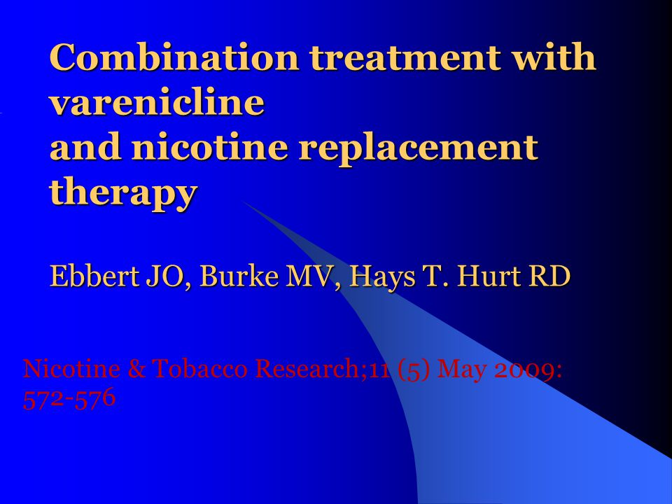 Combination treatment with varenicline and nicotine replacement therapy Ebbert JO, Burke MV, Hays T. Hurt RD Nicotine & Tobacco Research;11 (5) May 20