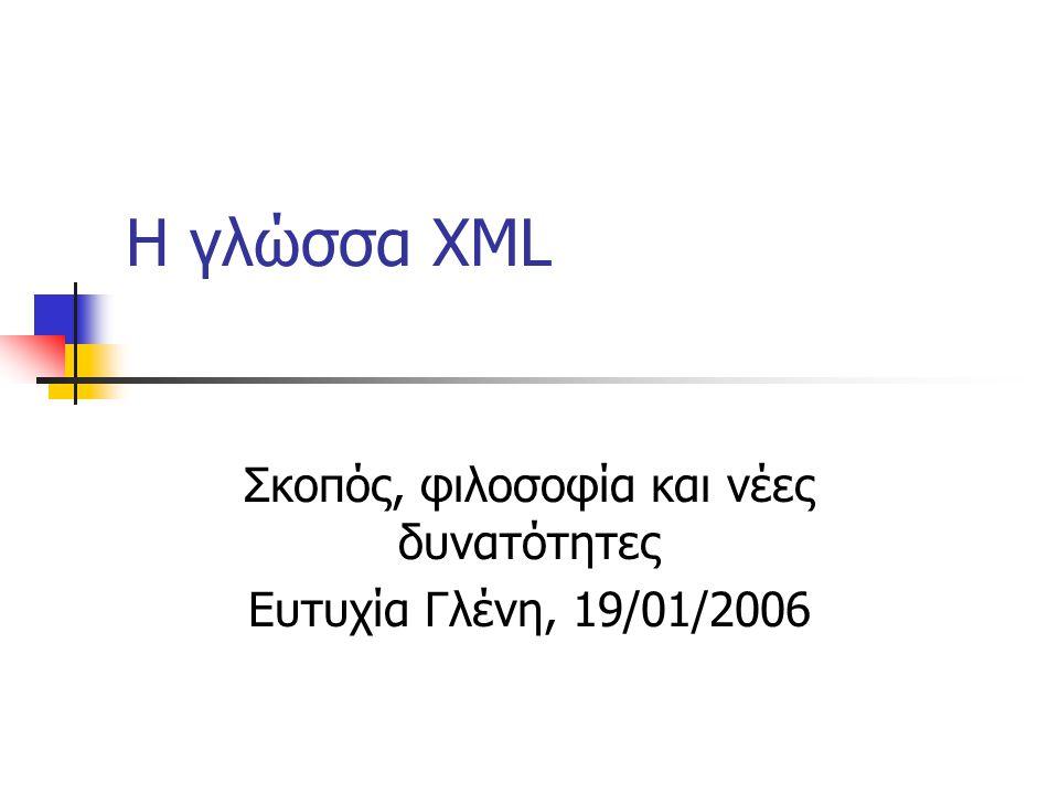 H γλώσσα XML Σκοπός, φιλοσοφία και νέες δυνατότητες Ευτυχία Γλένη, 19/01/2006
