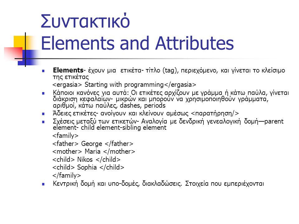 Συντακτικό Elements and Attributes  Elements- έχουν μια ετικέτα- τίτλο (tag), περιεχόμενο, και γίνεται το κλείσιμο της ετικέτας Starting with programming  Κάποιοι κανόνες για αυτά: Οι ετικέτες αρχίζουν με γράμμα ή κάτω παύλα, γίνεται διάκριση κεφαλαίων- μικρών και μπορούν να χρησιμοποιηθούν γράμματα, αριθμοί, κάτω παύλες, dashes, periods  Άδειες ετικέτες- ανοίγουν και κλείνουν αμέσως  Σχέσεις μεταξύ των ετικετών- Αναλογία με δενδρική γενεαλογική δομή—parent element- child element-sibling element George Maria Nikos Sophia  Κεντρική δομή και υπο-δομές, διακλαδώσεις.