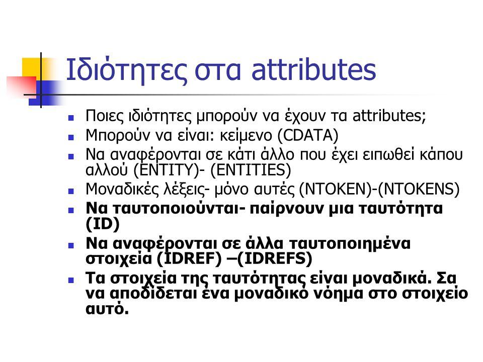 Ιδιότητες στα attributes  Ποιες ιδιότητες μπορούν να έχουν τα attributes;  Μπορούν να είναι: κείμενο (CDATA)  Να αναφέρονται σε κάτι άλλο που έχει ειπωθεί κάπου αλλού (ΕΝΤΙΤΥ)- (ENTITIES)  Μοναδικές λέξεις- μόνο αυτές (NTOKEN)-(NTOKENS)  Να ταυτοποιούνται- παίρνουν μια ταυτότητα (ID)  Να αναφέρονται σε άλλα ταυτοποιημένα στοιχεία (IDREF) –(IDREFS)  Τα στοιχεία της ταυτότητας είναι μοναδικά.