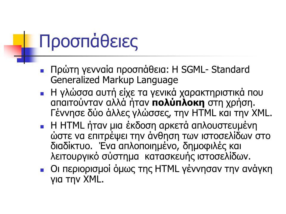 Προσπάθειες  Πρώτη γενναία προσπάθεια: Η SGML- Standard Generalized Markup Language  Η γλώσσα αυτή είχε τα γενικά χαρακτηριστικά που απαιτούνταν αλλά ήταν πολύπλοκη στη χρήση.