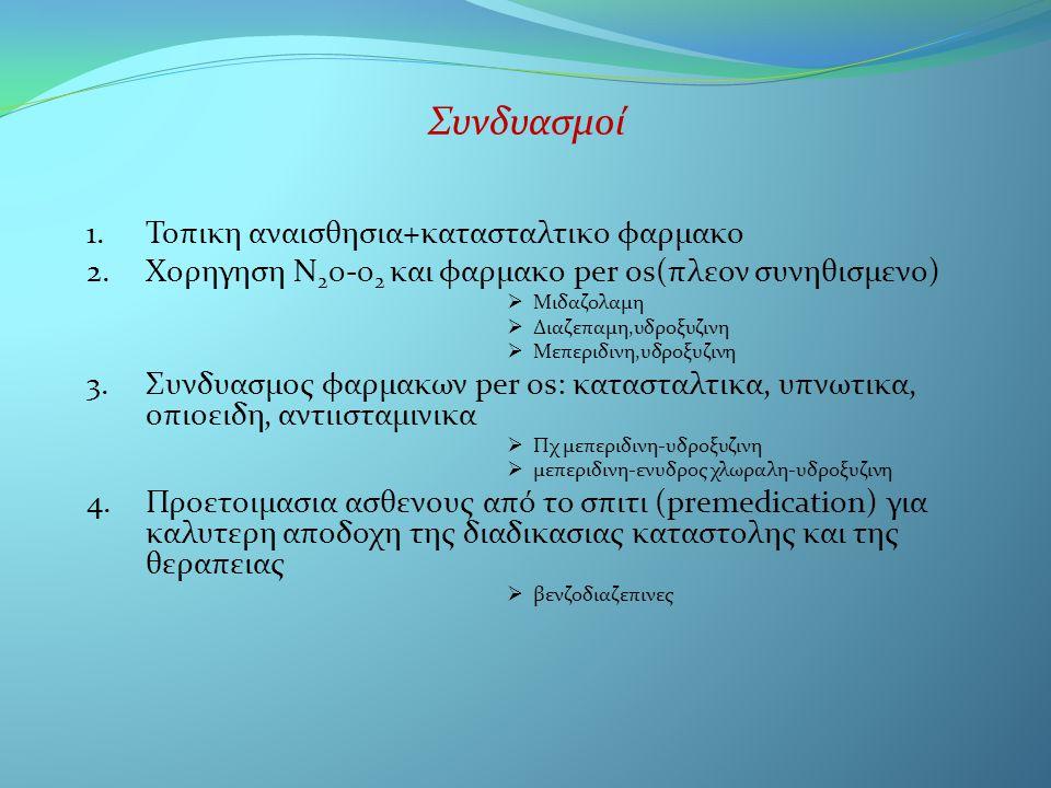 Συνδυασμοί 1.Τοπικη αναισθησια+κατασταλτικο φαρμακο 2.Χορηγηση Ν 2 0-0 2 και φαρμακο per os(πλεον συνηθισμενο)  Μιδαζολαμη  Διαζεπαμη,υδροξυζινη  Μεπεριδινη,υδροξυζινη 3.Συνδυασμος φαρμακων per os: κατασταλτικα, υπνωτικα, οπιοειδη, αντιισταμινικα  Πχ μεπεριδινη-υδροξυζινη  μεπεριδινη-ενυδρος χλωραλη-υδροξυζινη 4.Προετοιμασια ασθενους από το σπιτι (premedication) για καλυτερη αποδοχη της διαδικασιας καταστολης και της θεραπειας  βενζοδιαζεπινες