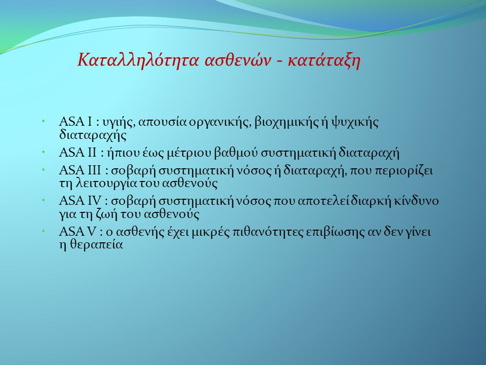Καταλληλότητα ασθενών - κατάταξη • ASA I : υγιής, απουσία οργανικής, βιοχημικής ή ψυχικής διαταραχής • ASA II : ήπιου έως μέτριου βαθμού συστηματική διαταραχή • ASA III : σοβαρή συστηματική νόσος ή διαταραχή, που περιορίζει τη λειτουργία του ασθενούς • ASA IV : σοβαρή συστηματική νόσος που αποτελεί διαρκή κίνδυνο για τη ζωή του ασθενούς • ASA V : ο ασθενής έχει μικρές πιθανότητες επιβίωσης αν δεν γίνει η θεραπεία