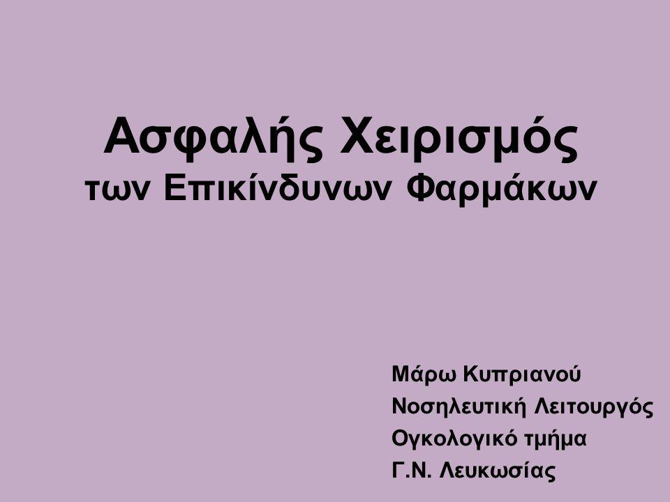 Ασφαλής Χειρισμός των Επικίνδυνων Φαρμάκων Μάρω Κυπριανού Νοσηλευτική Λειτουργός Ογκολογικό τμήμα Γ.Ν.