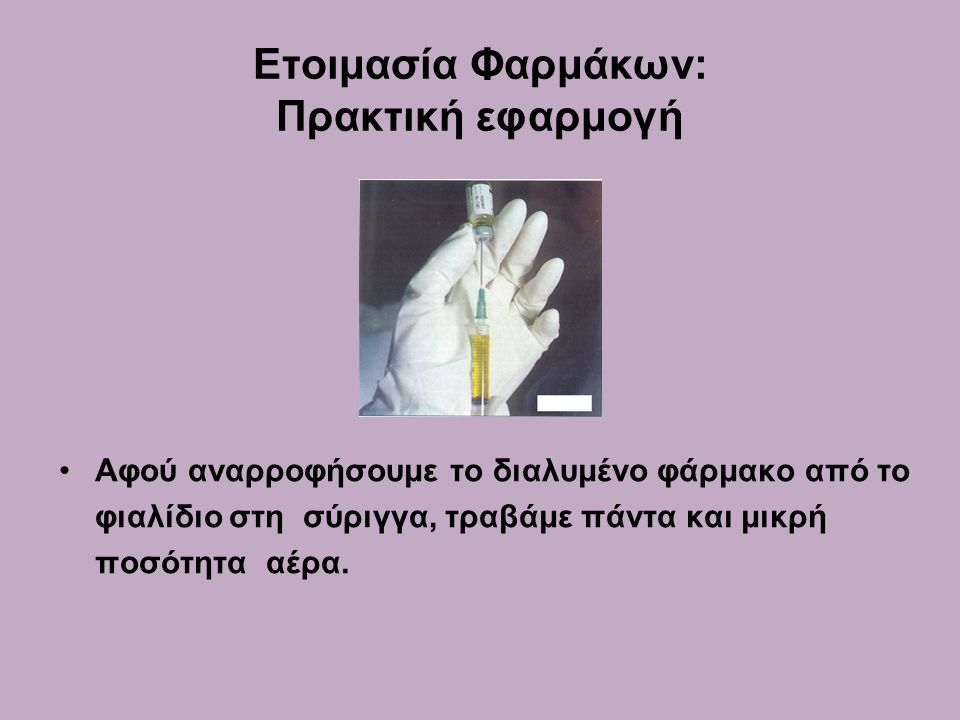 Ετοιμασία Φαρμάκων: Πρακτική εφαρμογή •Αφού αναρροφήσουμε το διαλυμένο φάρμακο από το φιαλίδιο στη σύριγγα, τραβάμε πάντα και μικρή ποσότητα αέρα.