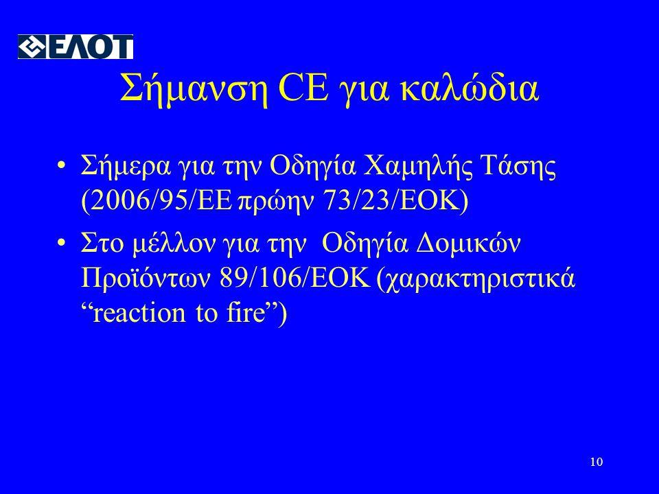 10 Σήμανση CE για καλώδια •Σήμερα για την Οδηγία Χαμηλής Τάσης (2006/95/EE πρώην 73/23/ΕΟΚ) •Στο μέλλον για την Οδηγία Δομικών Προϊόντων 89/106/EOK (χαρακτηριστικά reaction to fire )