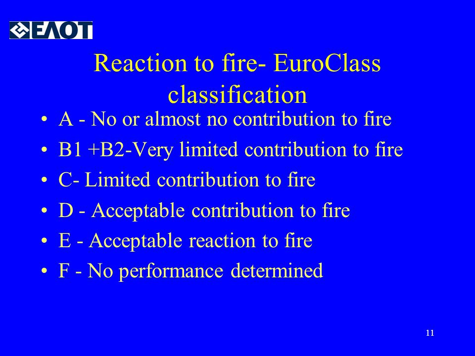 11 Reaction to fire- EuroClass classification •A - No or almost no contribution to fire •B1 +B2-Very limited contribution to fire •C- Limited contribu