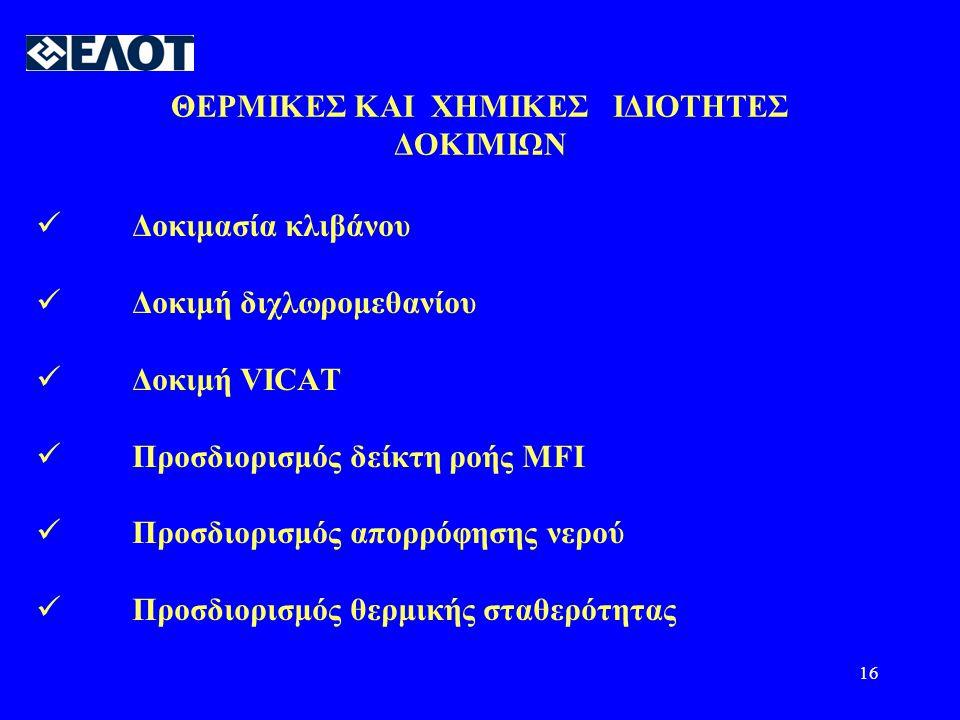 16 ΘΕΡΜΙΚΕΣ ΚΑΙ ΧΗΜΙΚΕΣ ΙΔΙΟΤΗΤΕΣ ΔΟΚΙΜΙΩΝ  Δοκιμασία κλιβάνου  Δοκιμή διχλωρομεθανίου  Δοκιμή VICAT  Προσδιορισμός δείκτη ροής MFI  Προσδιορισμός απορρόφησης νερού  Προσδιορισμός θερμικής σταθερότητας