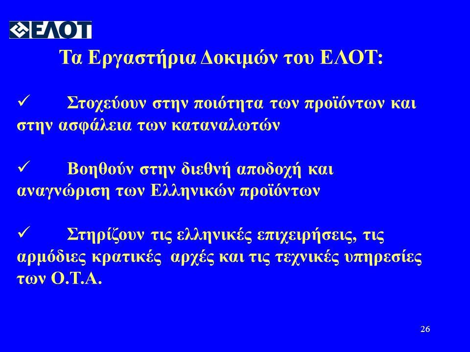 26 Τα Εργαστήρια Δοκιμών του ΕΛΟΤ:  Στοχεύουν στην ποιότητα των προϊόντων και στην ασφάλεια των καταναλωτών  Βοηθούν στην διεθνή αποδοχή και αναγνώριση των Ελληνικών προϊόντων  Στηρίζουν τις ελληνικές επιχειρήσεις, τις αρμόδιες κρατικές αρχές και τις τεχνικές υπηρεσίες των Ο.Τ.Α.