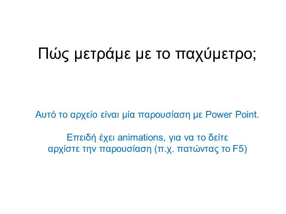 Πώς μετράμε με το παχύμετρο; Αυτό το αρχείο είναι μία παρουσίαση με Power Point. Επειδή έχει animations, για να το δείτε αρχίστε την παρουσίαση (π.χ.