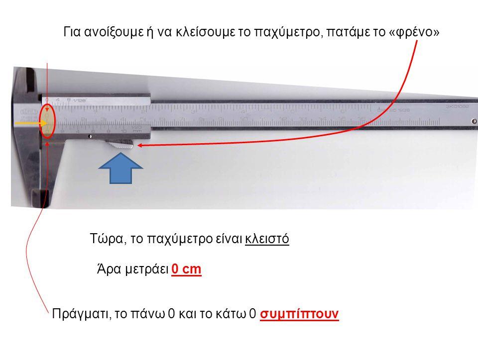 Για ανοίξουμε ή να κλείσουμε το παχύμετρο, πατάμε το «φρένο» Τώρα, το παχύμετρο είναι κλειστό Πράγματι, το πάνω 0 και το κάτω 0 συμπίπτουν Άρα μετράει