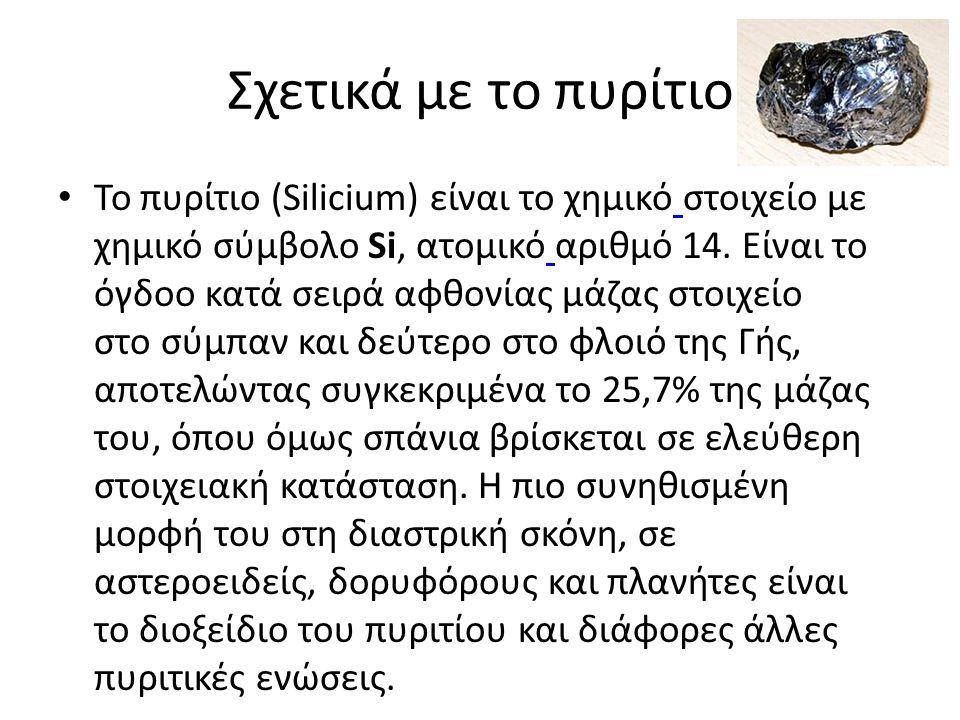 Σχετικά με το πυρίτιο • Το πυρίτιο (Silicium) είναι το χημικό στοιχείο με χημικό σύμβολο Si, ατομικό αριθμό 14. Είναι το όγδοο κατά σειρά αφθονίας μάζ