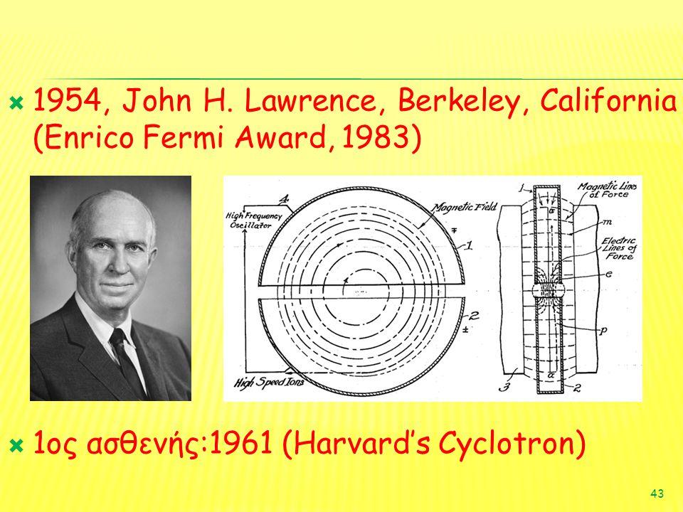  1954, John H. Lawrence, Berkeley, California (Enrico Fermi Award, 1983)  1ος ασθενής:1961 (Harvard's Cyclotron) 43