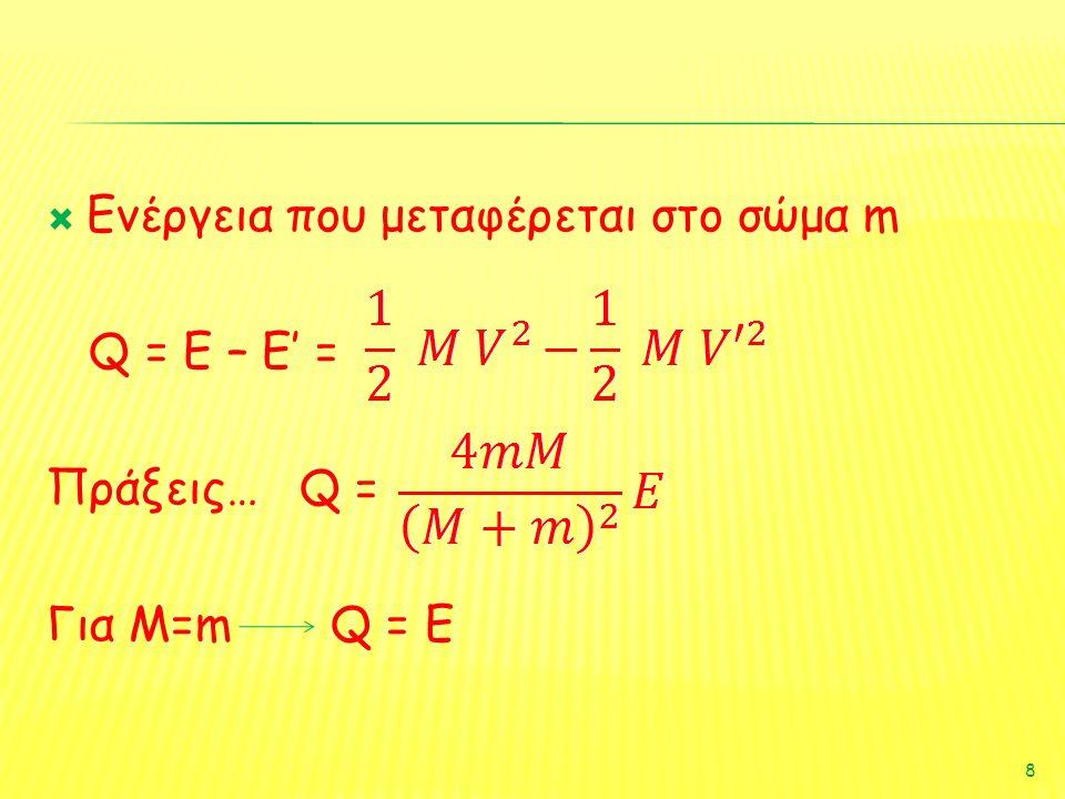  Ενέργεια που μεταφέρεται στο σώμα m Q = E – E' = Πράξεις… Q = Για Μ=m Q = E 8